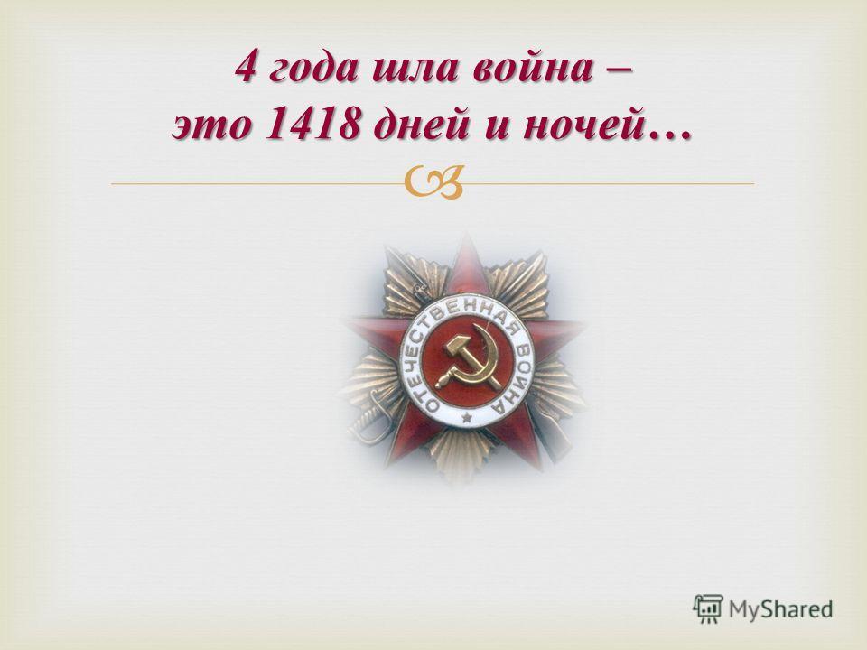 4 года шла война – это 1418 дней и ночей …
