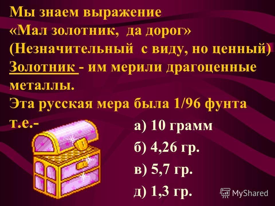 Мы знаем выражение «Мал золотник, да дорог» (Незначительный с виду, но ценный) Золотник - им мерили драгоценные металлы. Эта русская мера была 1/96 фунта т.е.- а) 10 грамм б) 4,26 гр. в) 5,7 гр. д) 1,3 гр.