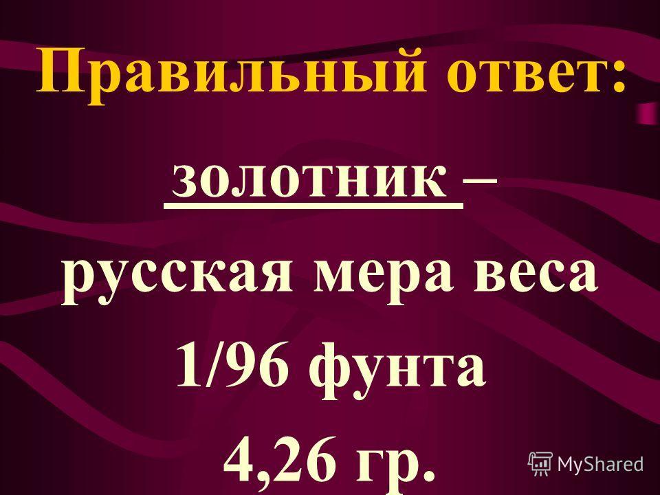 Правильный ответ: золотник – русская мера веса 1/96 фунта 4,26 гр.