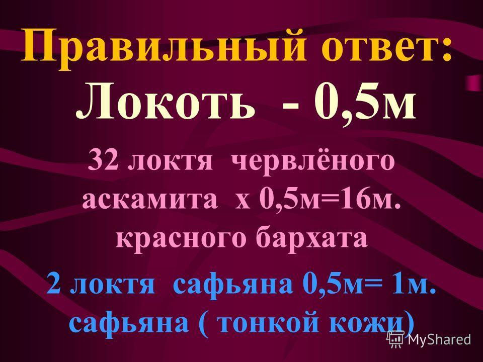 Локоть - 0,5 м 32 локтя червлёного асканита х 0,5 м=16 м. красного бархата 2 локтя сафьяна 0,5 м= 1 м. сафьяна ( тонкой кожи) Правильный ответ: