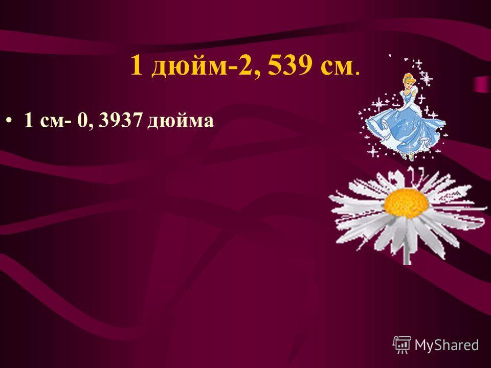 1 дюйм-2, 539 см. 1 см- 0, 3937 дюйма