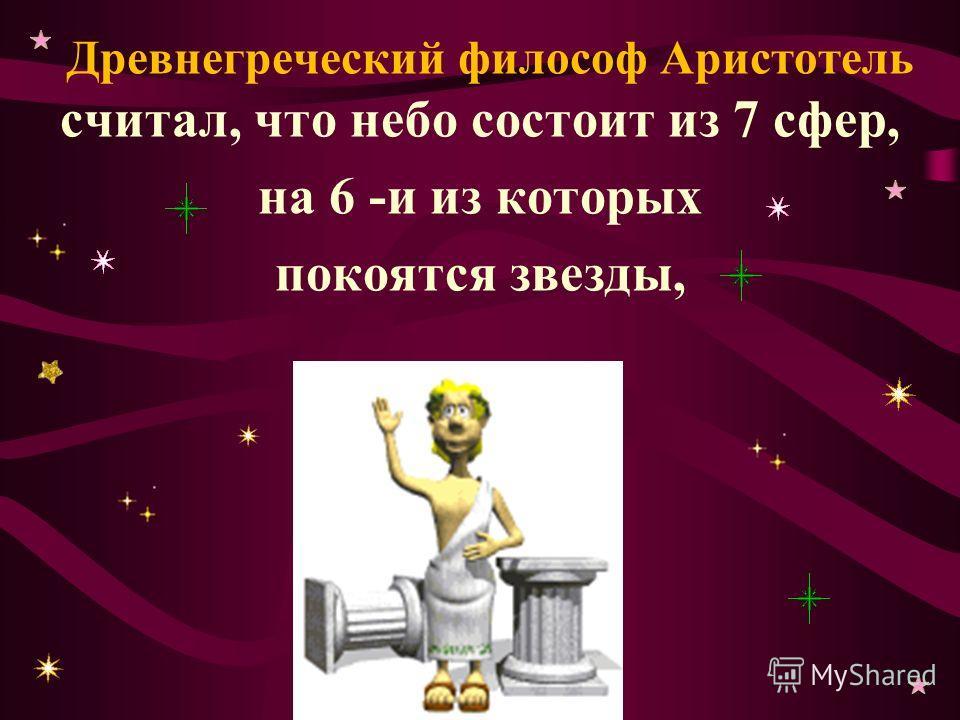 Древнегреческий философ Аристотель считал, что небо состоит из 7 сфер, на 6 -и из которых покоятся звезды,