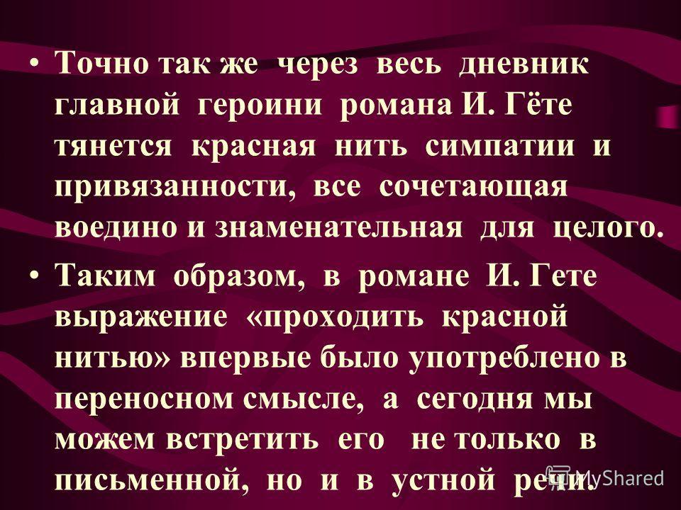 Точно так же через весь дневник главной героини романа И. Гёте тянется красная нить симпатии и привязанности, все сочетающая воедино и знаменательная для целого. Таким образом, в романе И. Гете выражение «проходить красной нитью» впервые было употреб