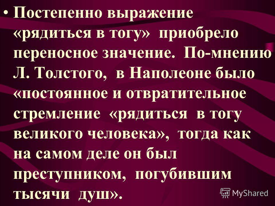Постепенно выражение «рядиться в тогу» приобрело переносное значение. По-мнению Л. Толстого, в Наполеоне было «постоянное и отвратительное стремление «рядиться в тогу великого человека», тогда как на самом деле он был преступником, погубившим тысячи