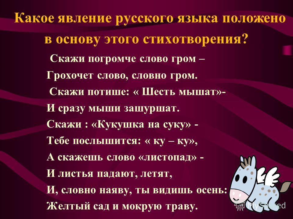 Какое явление русского языка положено в основу этого стихотворения? Скажи погромче слово гром – Грохочет слово, словно гром. Скажи потише: « Шесть мышат»- И сразу мыши зашуршат. Скажи : «Кукушка на суку» - Тебе послышится: « ку – ку», А скажешь слово