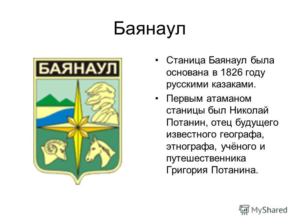 Баянаул Станица Баянаул была основана в 1826 году русскими казаками. Первым атаманом станицы был Николай Потанин, отец будущего известного географа, этнографа, учёного и путешественника Григория Потанина.