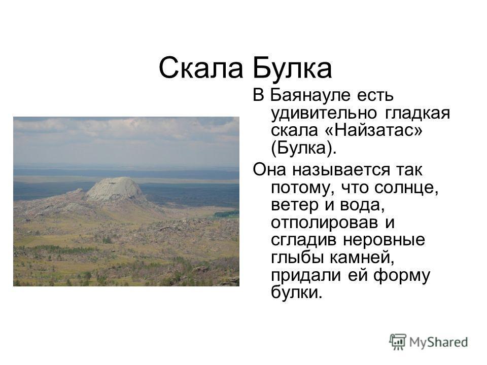 В Баянауле есть удивительно гладкая скала «Найзатасс» (Булка). Она называется так потому, что солнце, ветер и вода, отполировав и сгладив неровные глыбы камней, придали ей форму булки. Скала Булка