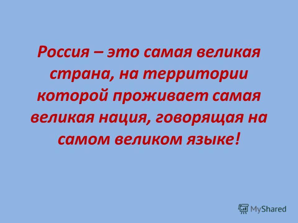 Россия – это самая великая страна, на территории которой проживает самая великая нация, говорящая на самом великом языке!