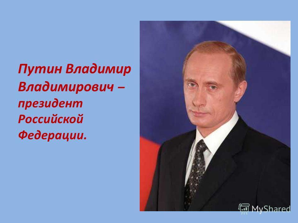 Путин Владимир Владимирович – президент Российской Федерации.