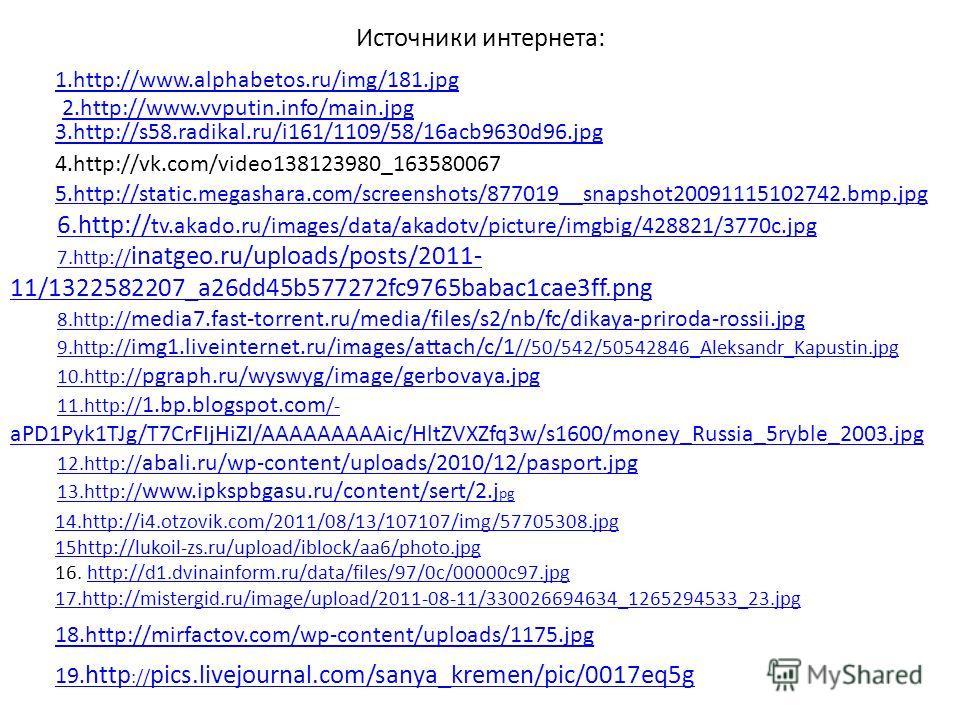 Источники интернета: 1.http://www.alphabetos.ru/img/181. jpg 2.http://www.vvputin.info/main.jpg 3.http://s58.radikal.ru/i161/1109/58/16acb9630d96. jpg 4.http://vk.com/video138123980_163580067 5.http://static.megashara.com/screenshots/877019__snapshot
