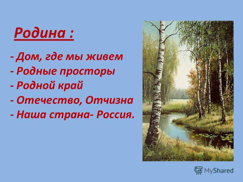 Родина : - Дом, где мы живем - Родные просторы - Родной край - Отечество, Отчизна - Наша страна- Россия.