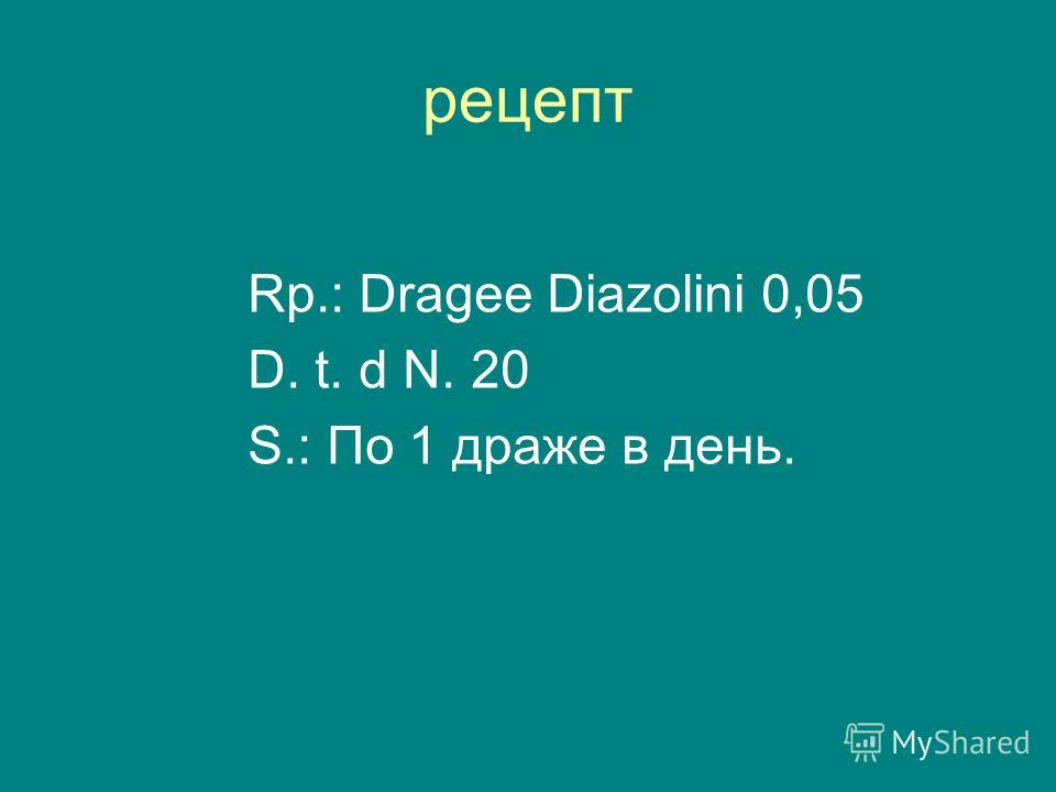 рецепт Rp.: Dragee Diazolini 0,05 D. t. d N. 20 S.: По 1 драже в день.
