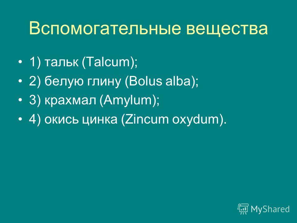 Вспомогательные вещества 1) тальк (Talcum); 2) белую глину (Bolus alba); 3) крахмал (Amylum); 4) окись цинка (Zincum oxydum).