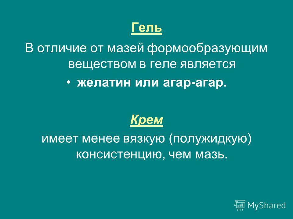 Гель В отличие от мазей формообразующим веществом в геле является желатин или агар-агар. Крем имеет менее вязкую (полужидкую) консистенцию, чем мазь.