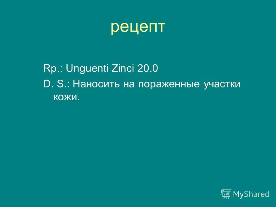 рецепт Rp.: Unguenti Zinci 20,0 D. S.: Наносить на пораженные участки кожи.