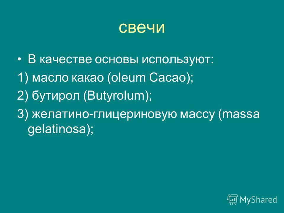 свечи В качестве основы используют: 1) масло какао (oleum Cacao); 2) бутирол (Butyrolum); 3) желатино-глицериновую массу (massa gelatinosa);