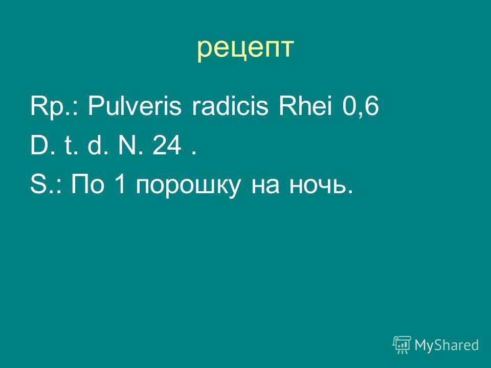 рецепт Rp.: Pulveris radicis Rhei 0,6 D. t. d. N. 24. S.: По 1 порошку на ночь.