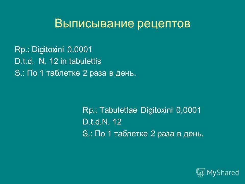 Выписывание рецептов Rp.: Digitoxini 0,0001 D.t.d. N. 12 in tabulettis S.: По 1 таблетке 2 раза в день. Rp.: Tabulettae Digitoxini 0,0001 D.t.d.N. 12 S.: По 1 таблетке 2 раза в день.