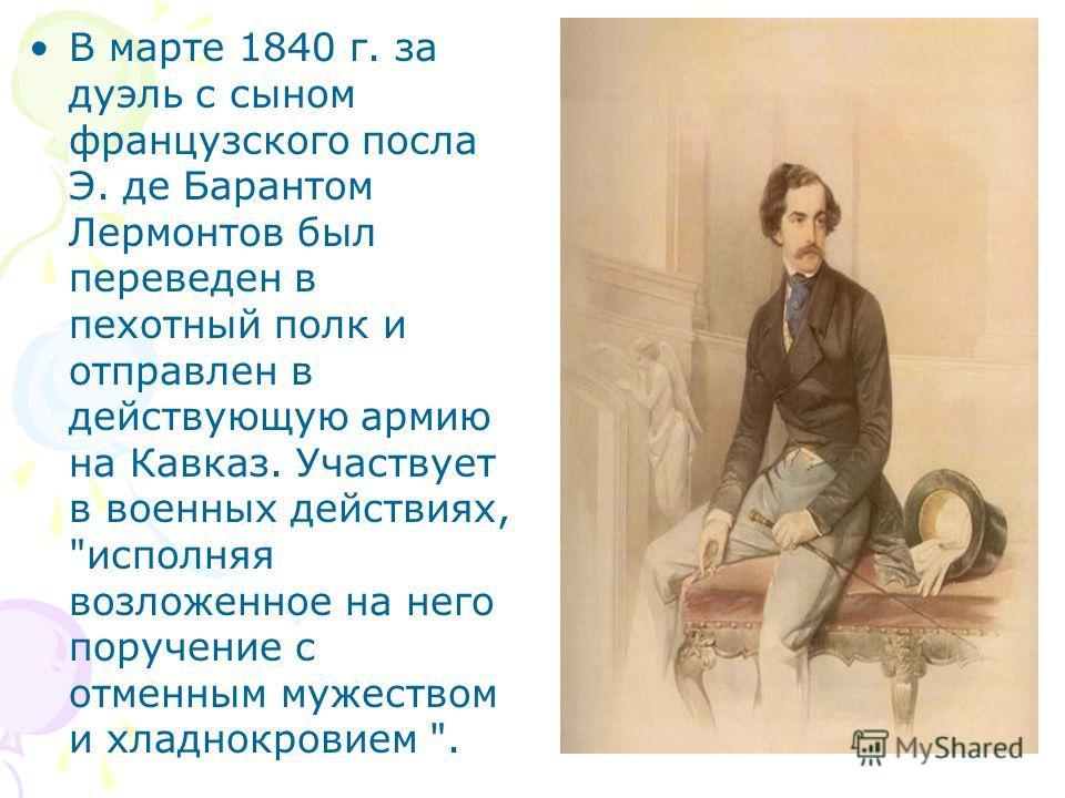 В марте 1840 г. за дуэль с сыном французского посла Э. де Барантом Лермонтов был переведен в пехотный полк и отправлен в действующую армию на Кавказ. Участвует в военных действиях,