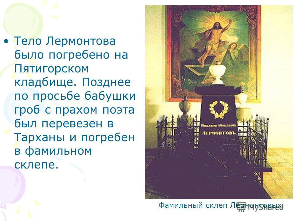 Тело Лермонтова было погребено на Пятигорском кладбище. Позднее по просьбе бабушки гроб с прахом поэта был перевезен в Тарханы и погребен в фамильном склепе. Фамильный склеп Лермонтовых