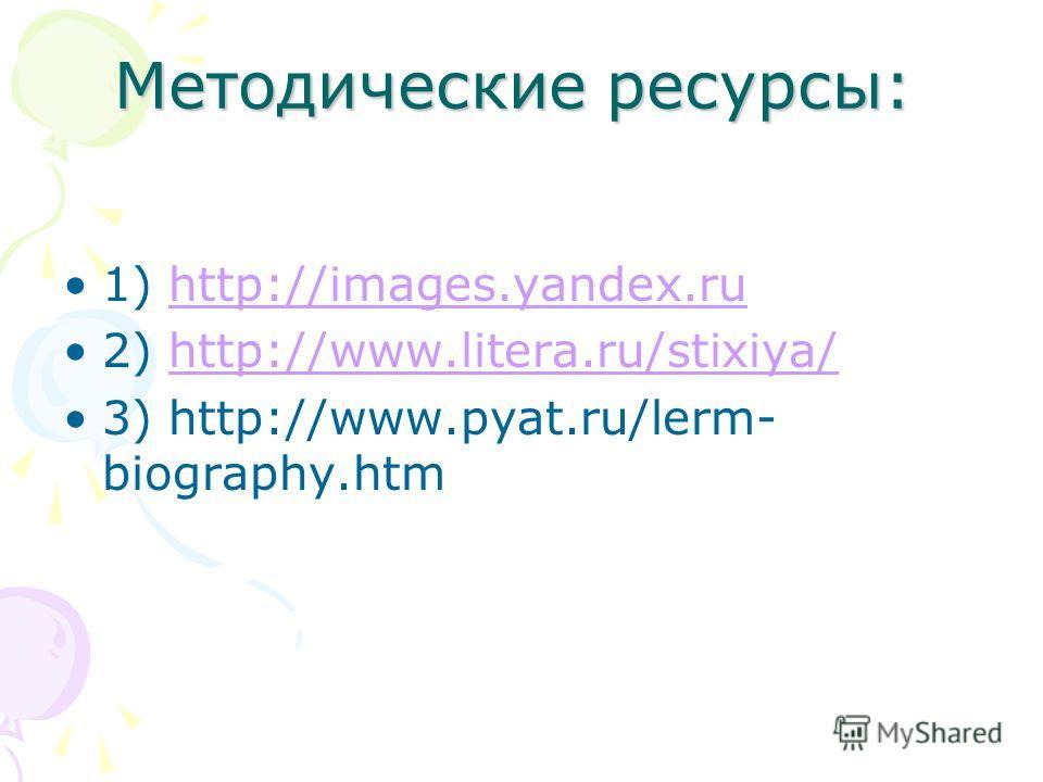 Методические ресурсы: 1) http://images.yandex.ruhttp://images.yandex.ru 2) http://www.litera.ru/stixiya/http://www.litera.ru/stixiya/ 3) http://www.pyat.ru/lerm- biography.htm