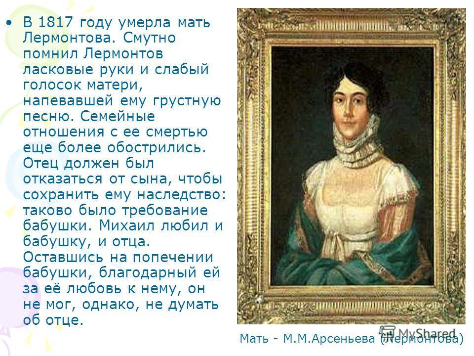 В 1817 году умерла мать Лермонтова. Смутно помнил Лермонтов ласковые руки и слабый голосок матери, напевавшей ему грустную песню. Семейные отношения с ее смертью еще более обострились. Отец должен был отказаться от сына, чтобы сохранить ему наследств