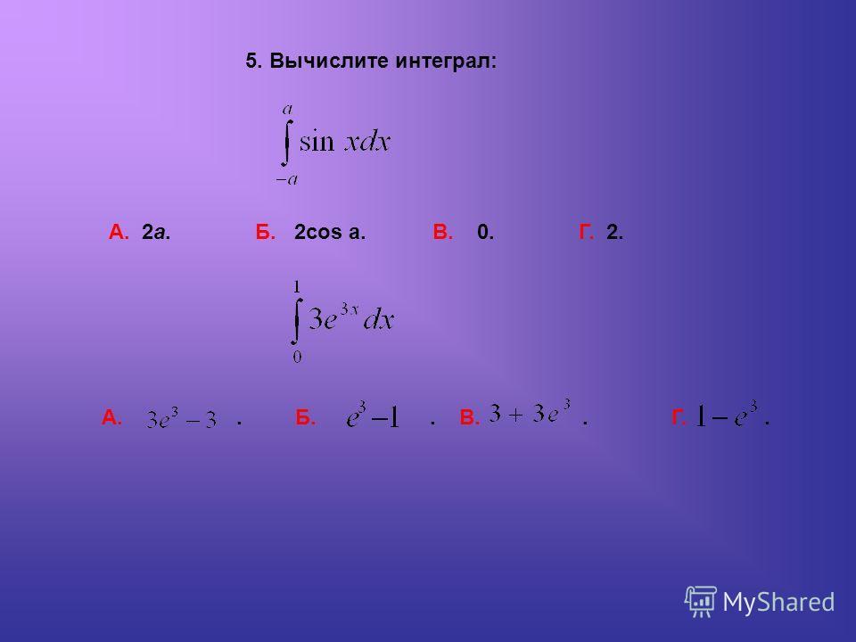 А. 2a. Б. 2cos a. В. 0. Г. 2. 5. Вычислите интеграл: А.. Б.. В.. Г..
