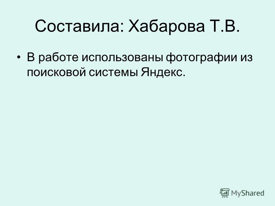 Составила: Хабарова Т.В. В работе использованы фотографии из поисковой системы Яндекс.