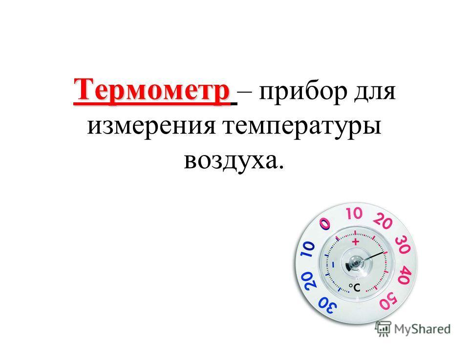 Термометр Термометр – прибор для измерения температуры воздуха.