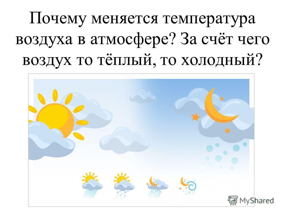 Почему меняется температура воздуха в атмосфере? За счёт чего воздух то тёплый, то холодный?