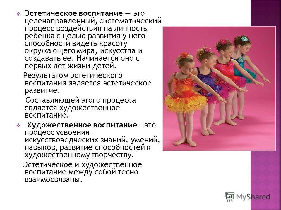 Эстетическое воспитание это целенаправленный, систематический процесс воздействия на личность ребенка с целью развития у него способности видеть красоту окружающего мира, искусства и создавать ее. Начинается оно с первых лет жизни детей. Результатом
