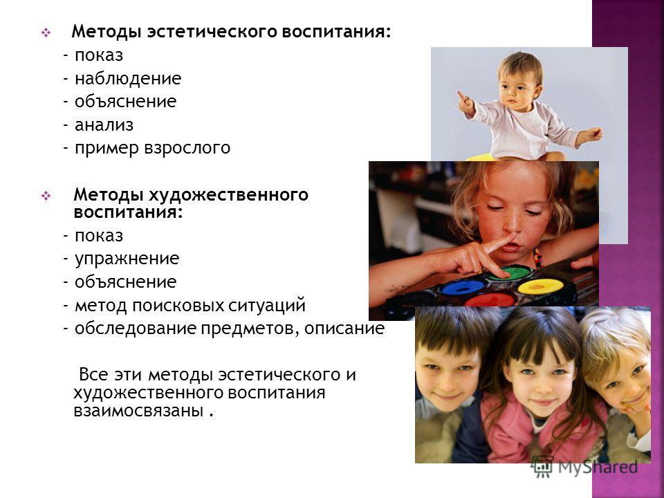 Методы эстетического воспитания: - показ - наблюдение - объяснение - анализ - пример взрослого Методы художественного воспитания: - показ - упражнение - объяснение - метод поисковых ситуаций - обследование предметов, описание Все эти методы эстетичес
