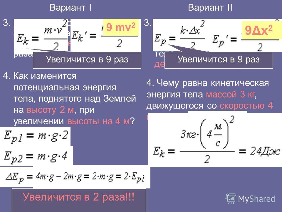 3. Как изменится кинетическая энергия тела при увеличении его скорости в 3 раза? 3. Как изменится потенциальная энергия упруго деформированного тела при увеличении его деформации в три раза? Вариант IВариант II 4. Как изменится потенциальная энергия