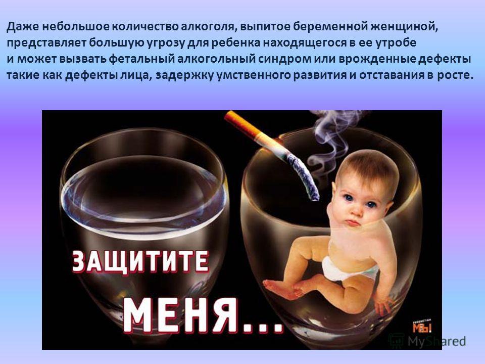 Даже небольшое количество алкоголя, выпитое беременной женщиной, представляет большую угрозу для ребенка находящегося в ее утробе и может вызвать фетальный алкогольный синдром или врожденные дефекты такие как дефекты лица, задержку умственного развит