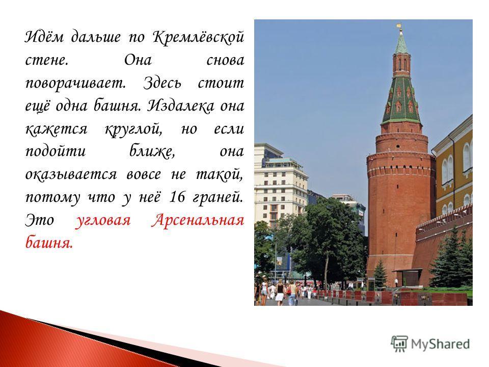 Идём дальше по Кремлёвской стене. Она снова поворачивает. Здесь стоит ещё одна башня. Издалека она кажется круглой, но если подойти ближе, она оказывается вовсе не такой, потому что у неё 16 граней. Это угловая Арсенальная башня.
