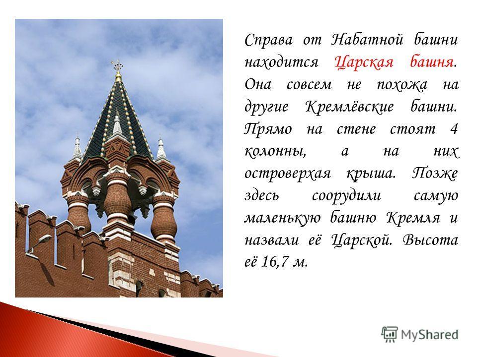 Справа от Набатной башни находится Царская башня. Она совсем не похожа на другие Кремлёвские башни. Прямо на стене стоят 4 колонны, а на них островерхая крыша. Позже здесь соорудили самую маленькую башню Кремля и назвали её Царской. Высота её 16,7 м.