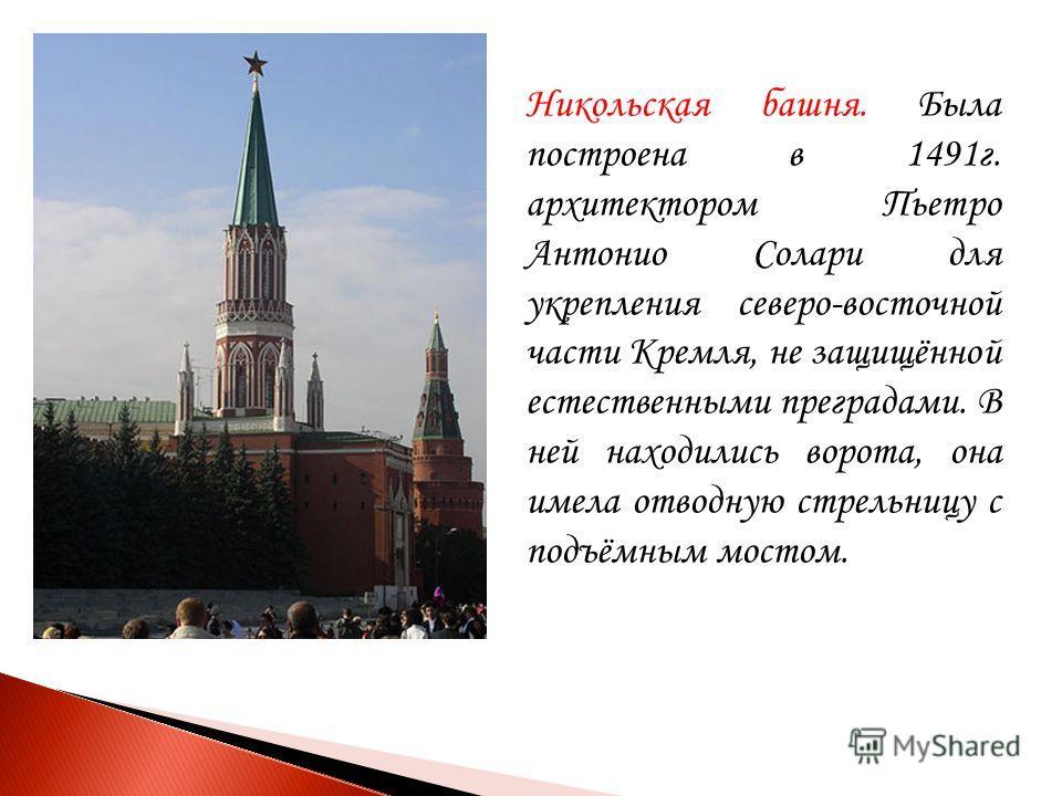 Никольская башня. Была построена в 1491 г. архитектором Пьетро Антонио Солари для укрепления северо-восточной части Кремля, не защищённой естественными преградами. В ней находились ворота, она имела отводную стрельницу с подъёмным мостом.