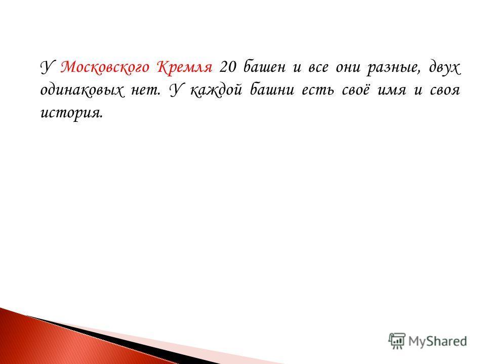 У Московского Кремля 20 башен и все они разные, двух одинаковых нет. У каждой башни есть своё имя и своя история.