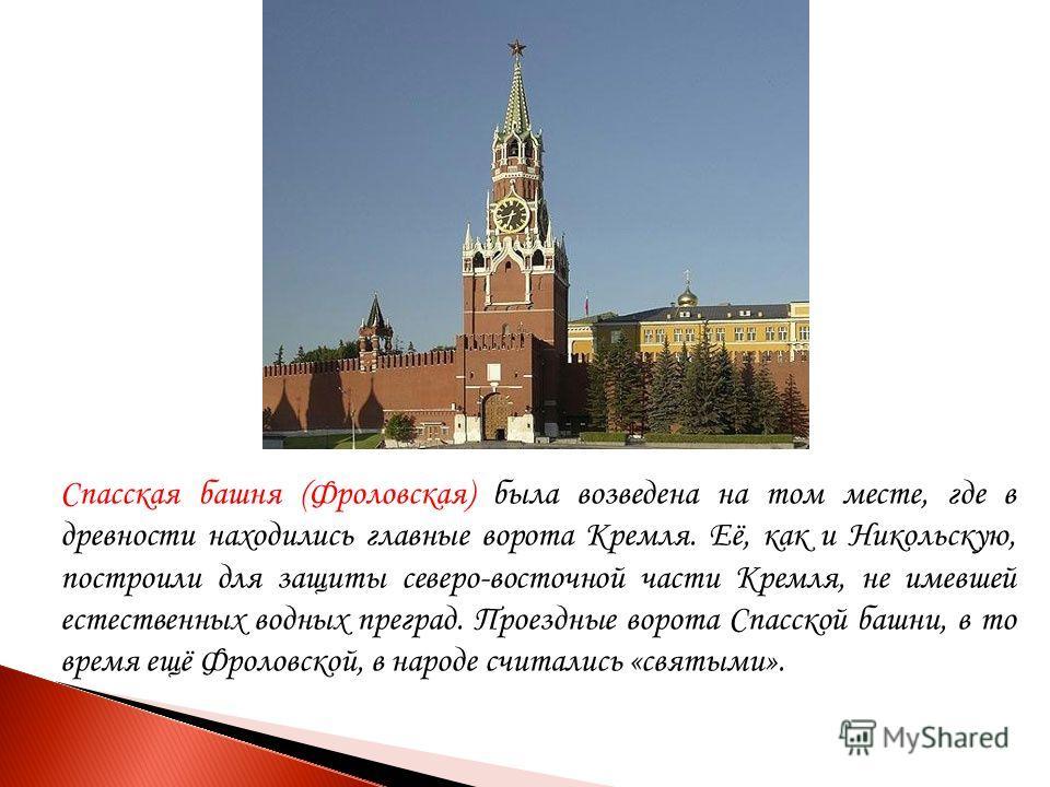 Спасская башня (Фроловская) была возведена на том месте, где в древности находились главные ворота Кремля. Её, как и Никольскую, построили для защиты северо-восточной части Кремля, не имевшей естественных водных преград. Проездные ворота Спасской баш