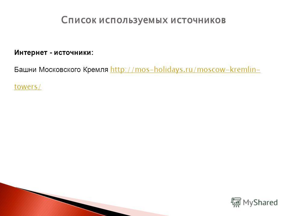 Список используемых источников Интернет - источники: Башни Московского Кремля http://mos-holidays.ru/moscow-kremlin- towers/ http://mos-holidays.ru/moscow-kremlin- towers/
