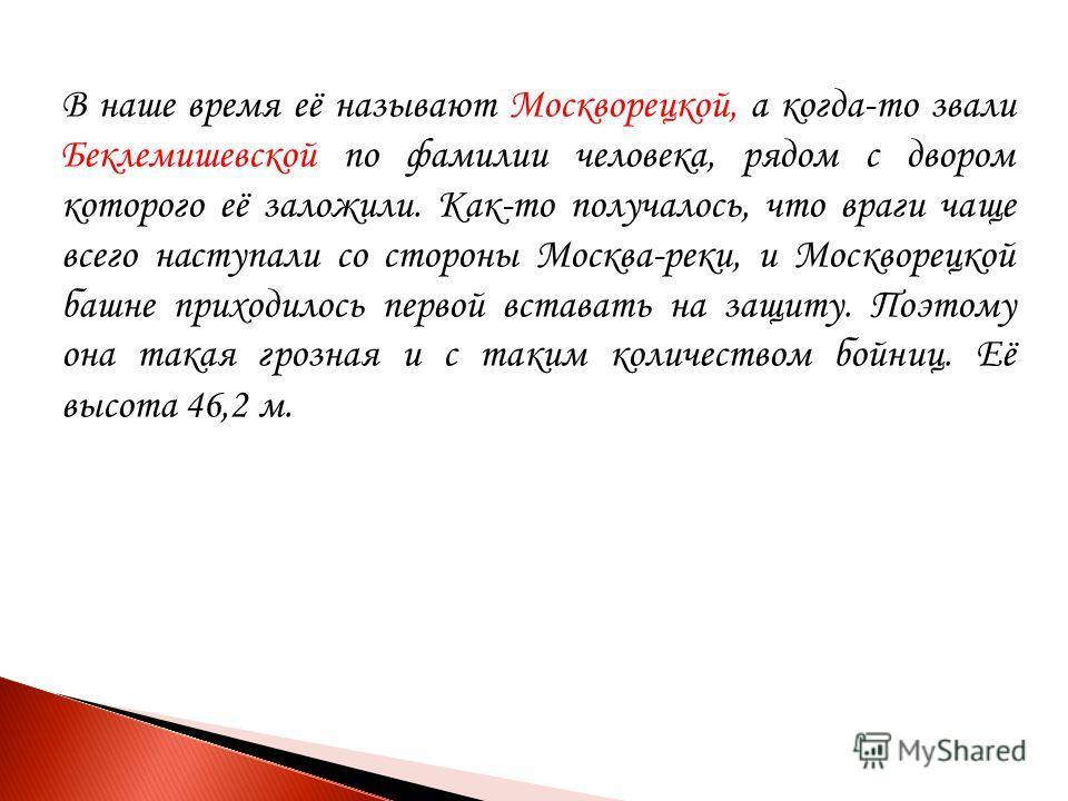 В наше время её называют Москворецкой, а когда-то звали Беклемишевской по фамилии человека, рядом с двором которого её заложили. Как-то получалось, что враги чаще всего наступали со стороны Москва-реки, и Москворецкой башне приходилось первой встават