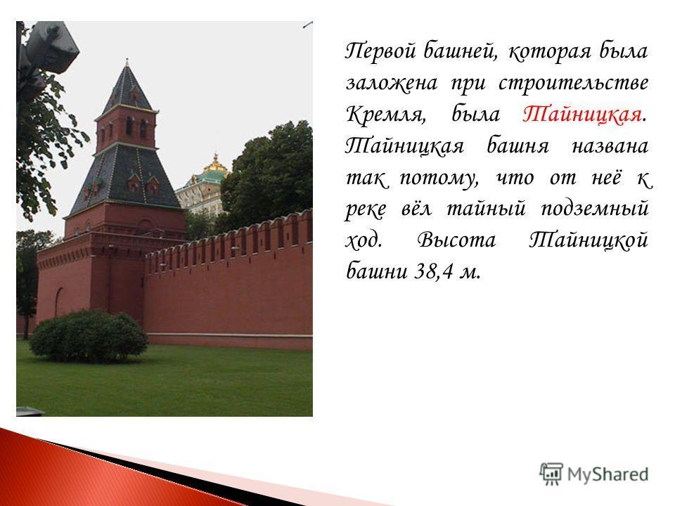 Первой башней, которая была заложена при строительстве Кремля, была Тайницкая. Тайницкая башня названа так потому, что от неё к реке вёл тайный подземный ход. Высота Тайницкой башни 38,4 м.