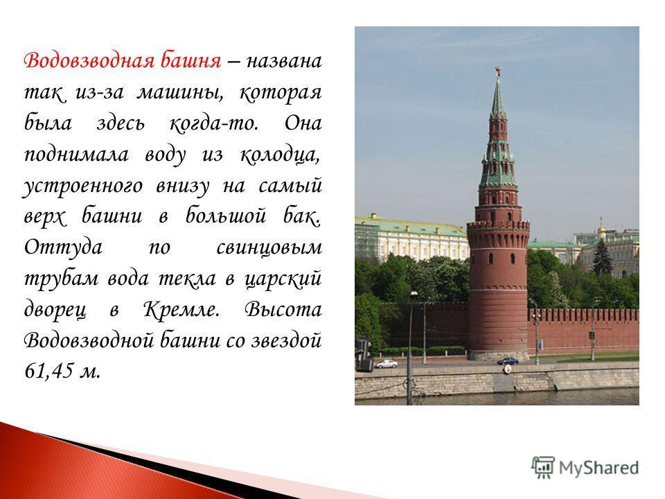 Водовзводная башня – названа так из-за машины, которая была здесь когда-то. Она поднимала воду из колодца, устроенного внизу на самый верх башни в большой бак. Оттуда по свинцовым трубам вода текла в царский дворец в Кремле. Высота Водовзводной башни