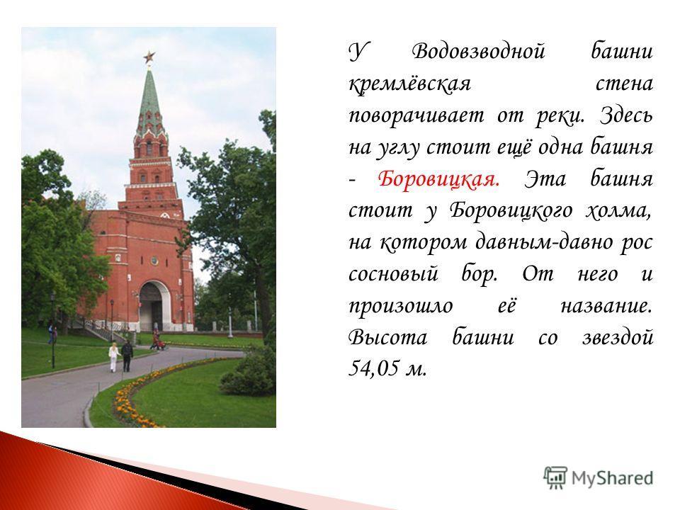 У Водовзводной башни кремлёвская стена поворачивает от реки. Здесь на углу стоит ещё одна башня - Боровицкая. Эта башня стоит у Боровицкого холма, на котором давным-давно рос сосновый бор. От него и произошло её название. Высота башни со звездой 54,0
