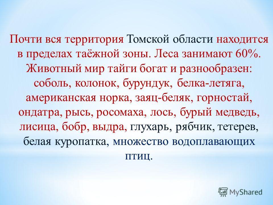 Почти вся территория Томской области находится в пределах таёжной зоны. Леса занимают 60%. Животный мир тайги богат и разнообразен: соболь, колонок, бурундук, белка-летяга, американская норка, заяц-беляк, горностай, ондатра, рысь, росомаха, лось, бур
