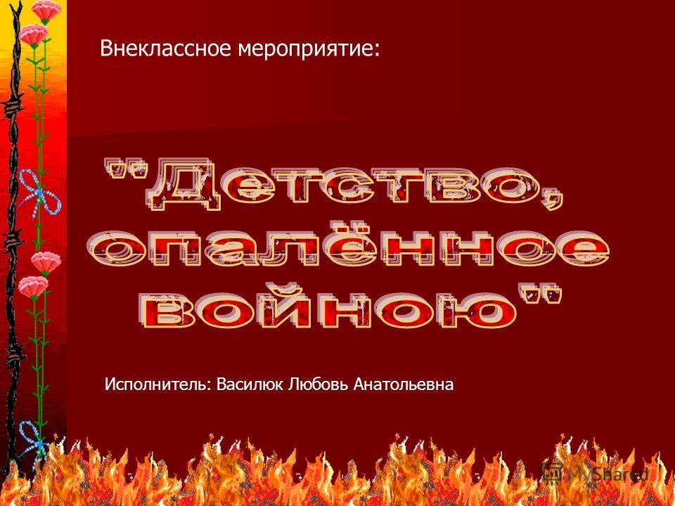 1 Внеклассное мероприятие: Исполнитель: Василюк Любовь Анатольевна