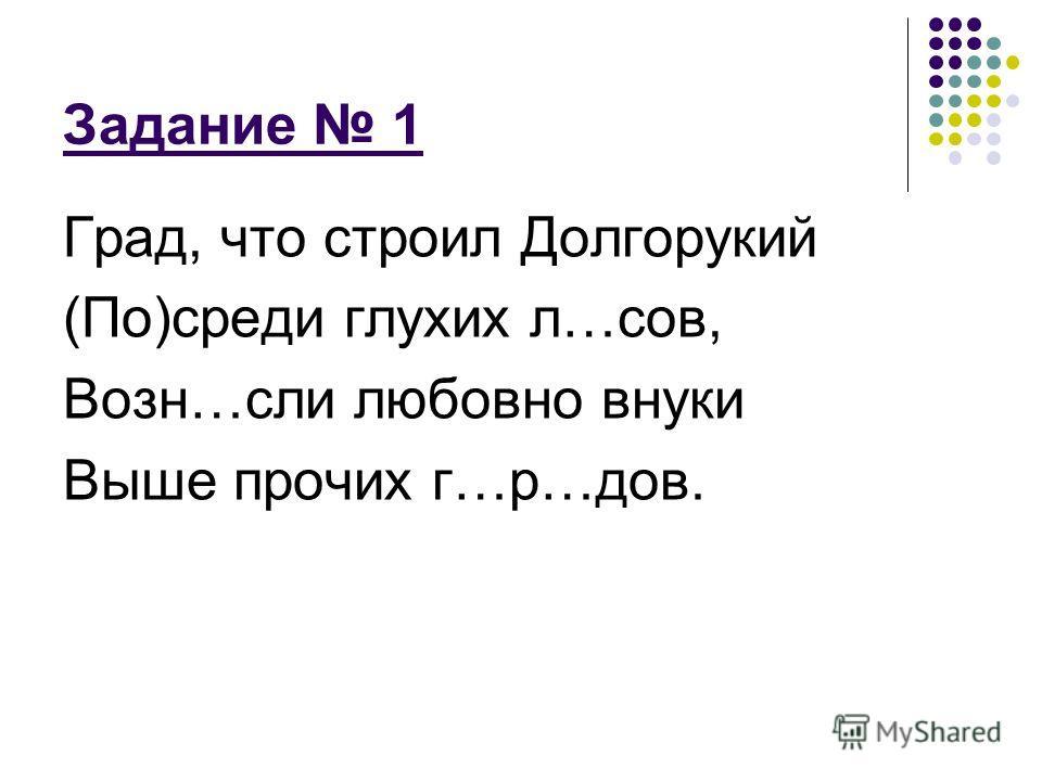Задание 1 Град, что строил Долгорукий (По)среди глухих л…сов, Возн…если любовно внуки Выше прочих г…р…дов.