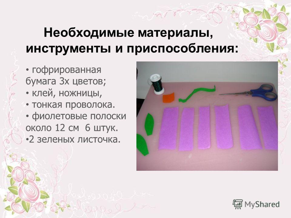 Необходимые материалы, инструменты и приспособления: гофрированная бумага 3 х цветов; клей, ножницы, тонкая проволока. фиолетовые полоски около 12 см 6 штук. 2 зеленых листочка.