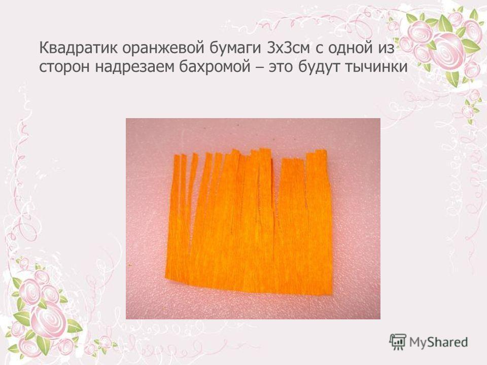 Квадратик оранжевой бумаги 3 х 3 см с одной из сторон надрезаем бахромой – это будут тычинки
