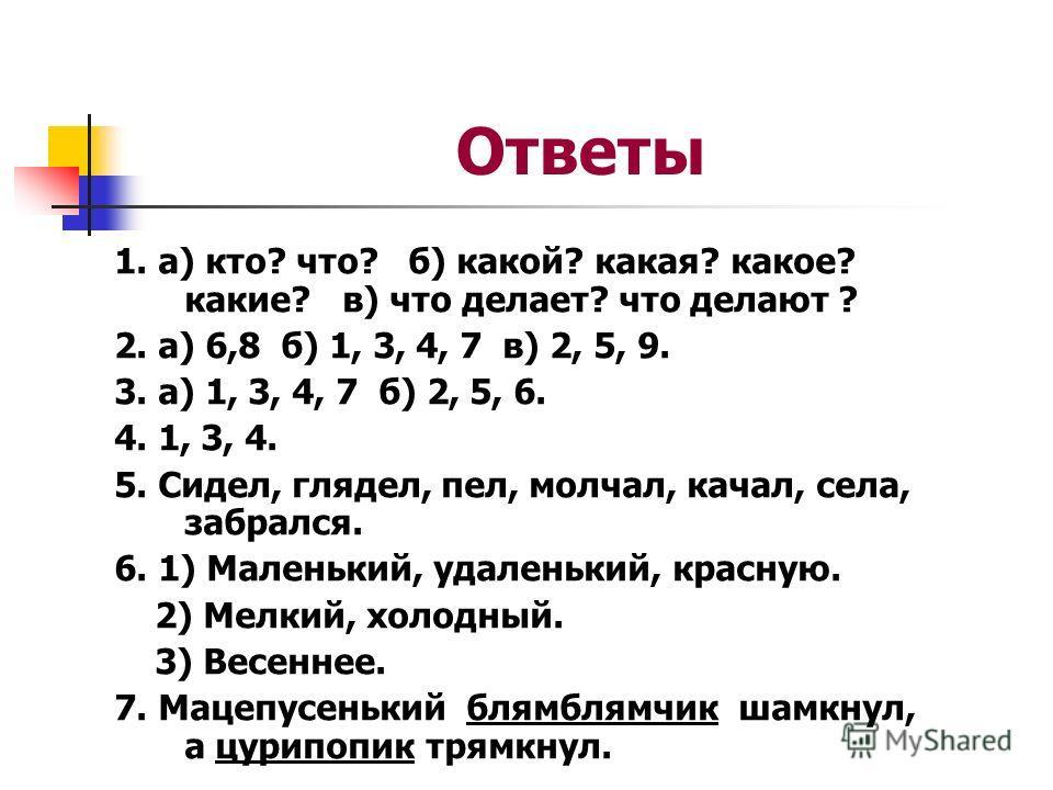 Ответы 1. а) кто? что? б) какой? какая? какое? какие? в) что делает? что делают ? 2. а) 6,8 б) 1, 3, 4, 7 в) 2, 5, 9. 3. а) 1, 3, 4, 7 б) 2, 5, 6. 4. 1, 3, 4. 5. Сидел, глядел, пел, молчал, качал, села, забрался. 6. 1) Маленький, удаленький, красную.